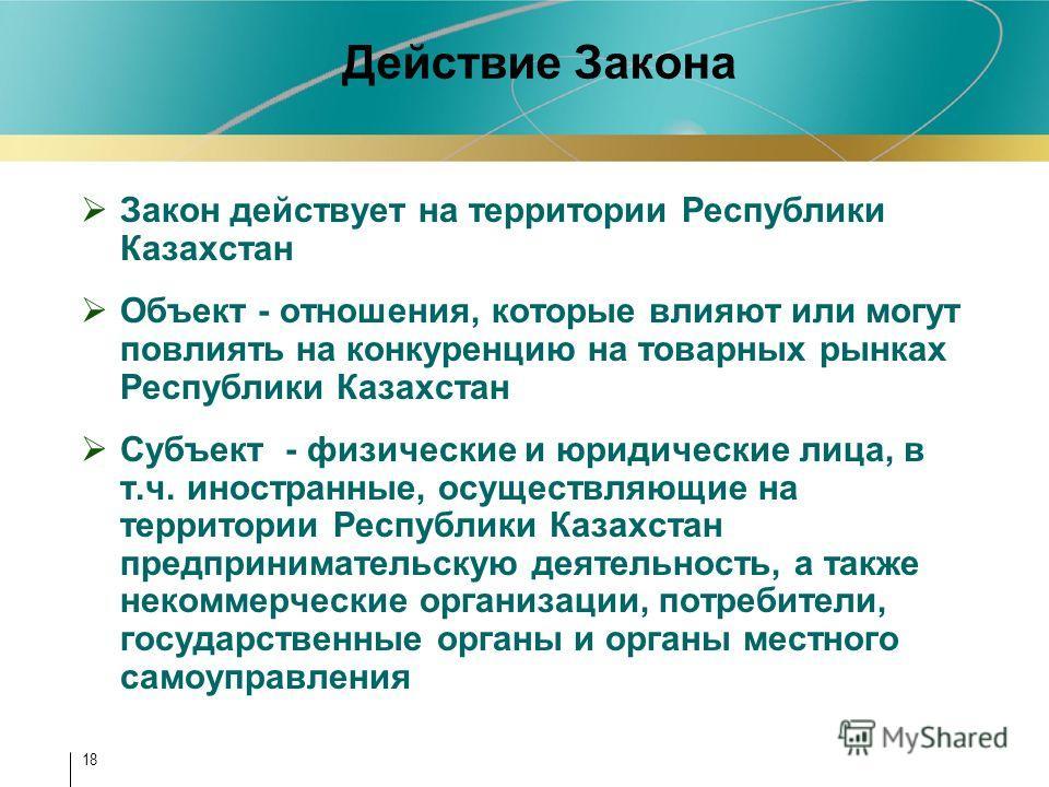 18 Действие Закона Закон действует на территории Республики Казахстан Объект - отношения, которые влияют или могут повлиять на конкуренцию на товарных рынках Республики Казахстан Субъект - физические и юридические лица, в т.ч. иностранные, осуществля