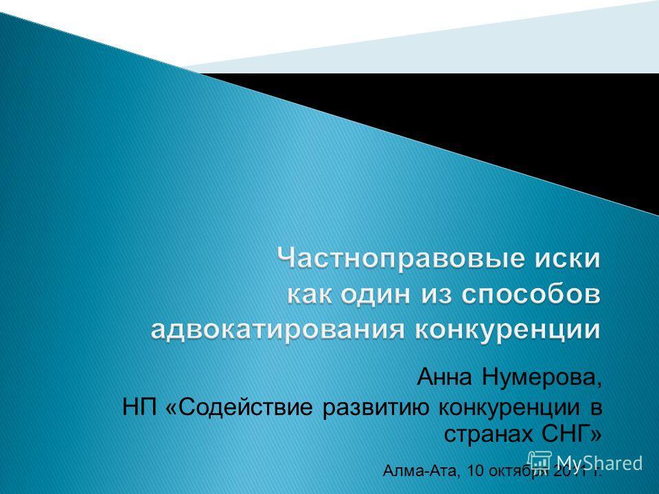 Анна Нумерова, НП «Содействие развитию конкуренции в странах СНГ» Алма-Ата, 10 октября 2011 г.