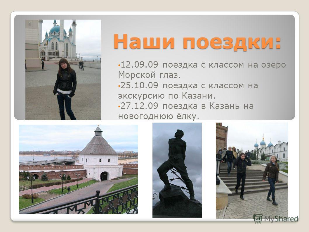 Наши поездки: 12.09.09 поездка с классом на озеро Морской глаз. 25.10.09 поездка с классом на экскурсию по Казани. 27.12.09 поездка в Казань на новогоднюю ёлку.