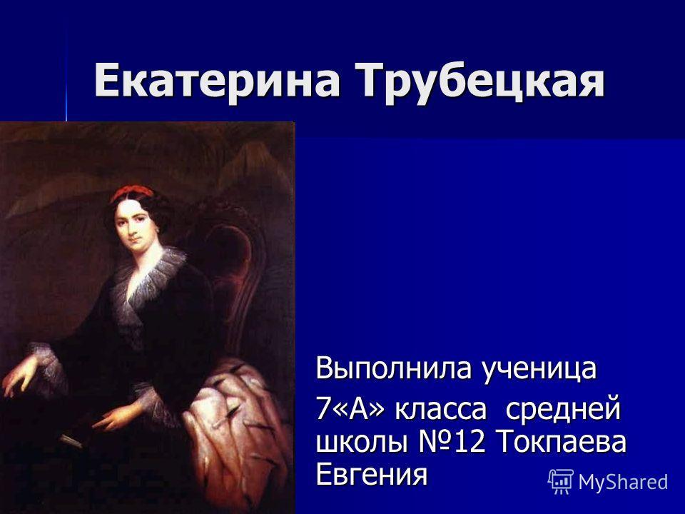 Екатерина Трубецкая Выполнила ученица 7«А» класса средней школы 12 Токпаева Евгения
