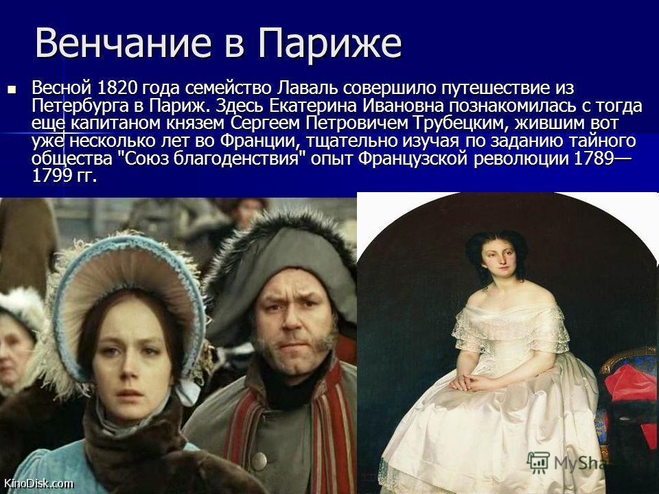 Венчание в Париже Весной 1820 года семейство Лаваль совершило путешествие из Петербурга в Париж. Здесь Екатерина Ивановна познакомилась с тогда еще капитаном князем Сергеем Петровичем Трубецким, жившим вот уже несколько лет во Франции, тщательно изуч