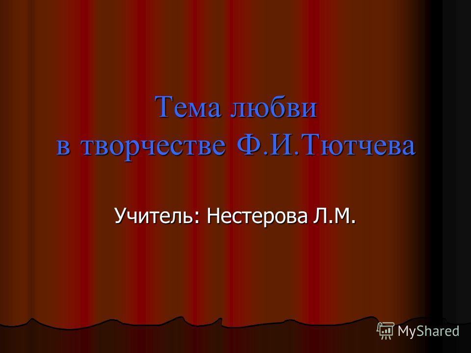 Тема любви в творчестве Ф. И. Тютчева Учитель: Нестерова Л.М.