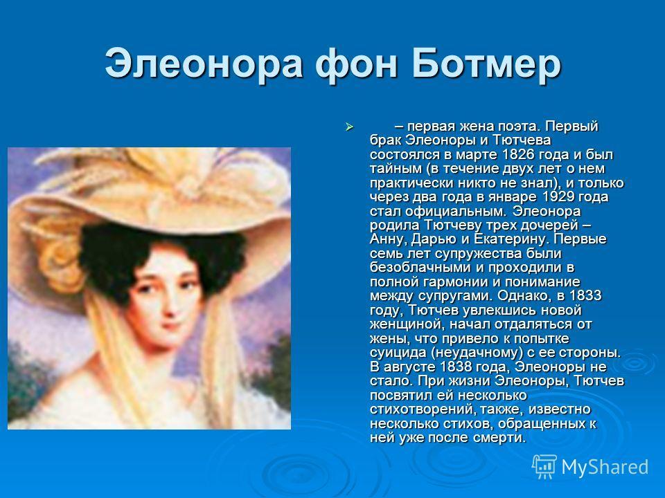 Элеонора фон Ботмер – первая жена поэта. Первый брак Элеоноры и Тютчева состоялся в марте 1826 года и был тайным (в течение двух лет о нем практически никто не знал), и только через два года в январе 1929 года стал официальным. Элеонора родила Тютчев