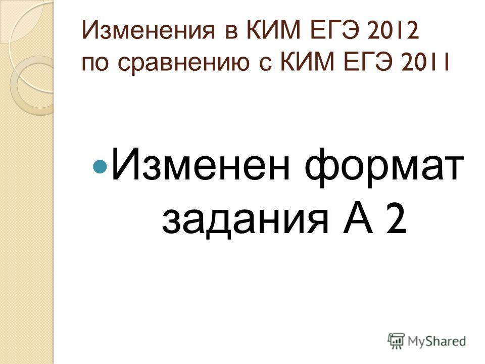 Изменения в КИМ ЕГЭ 2012 по сравнению с КИМ ЕГЭ 2011 Изменен формат задания А 2