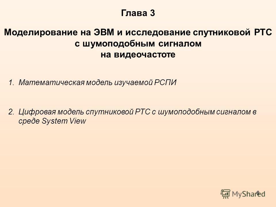 6 Глава 3 Моделирование на ЭВМ и исследование спутниковой РТС с шумоподобным сигналом на видеочастоте 1.Математическая модель изучаемой РСПИ 2.Цифровая модель спутниковой РТС с шумоподобным сигналом в среде System View