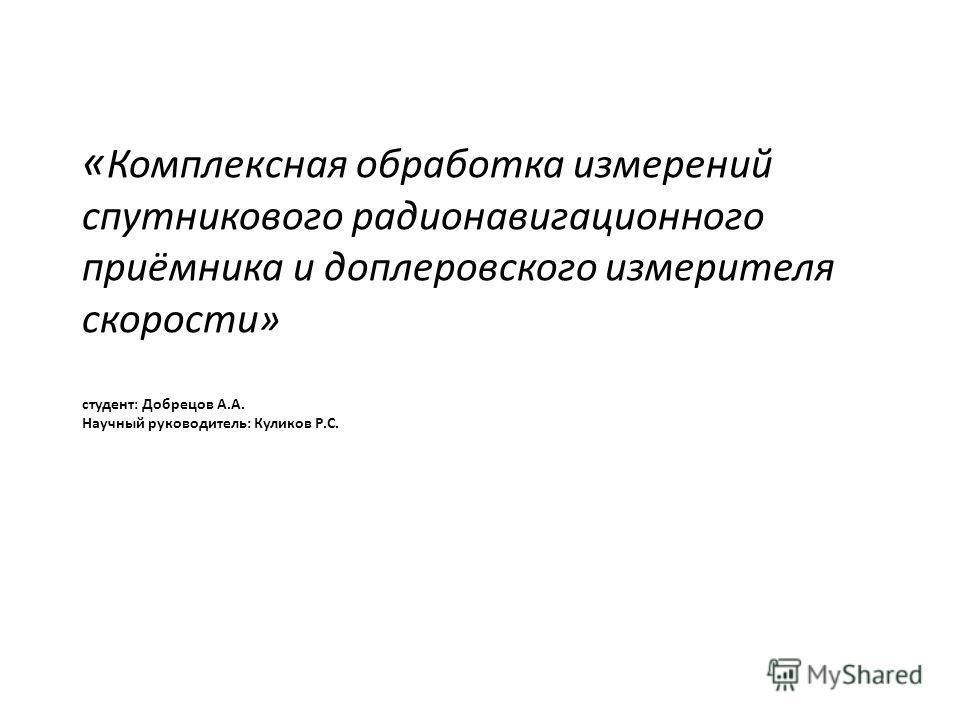 « Комплексная обработка измерений спутникового радионавигационного приёмника и доплеровского измерителя скорости» студент: Добрецов А.А. Научный руководитель: Куликов Р.С.