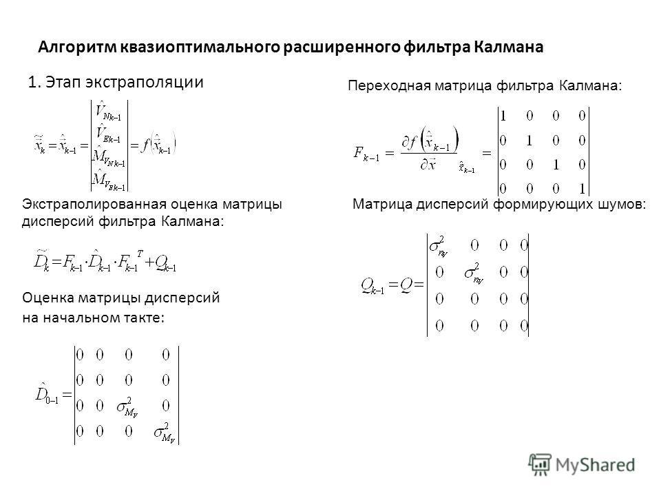 Алгоритм квазиоптимального расширенного фильтра Калмана Переходная матрица фильтра Калмана: Экстраполированная оценка матрицы дисперсий фильтра Калмана: Матрица дисперсий формирующих шумов: 1. Этап экстраполяции Оценка матрицы дисперсий на начальном