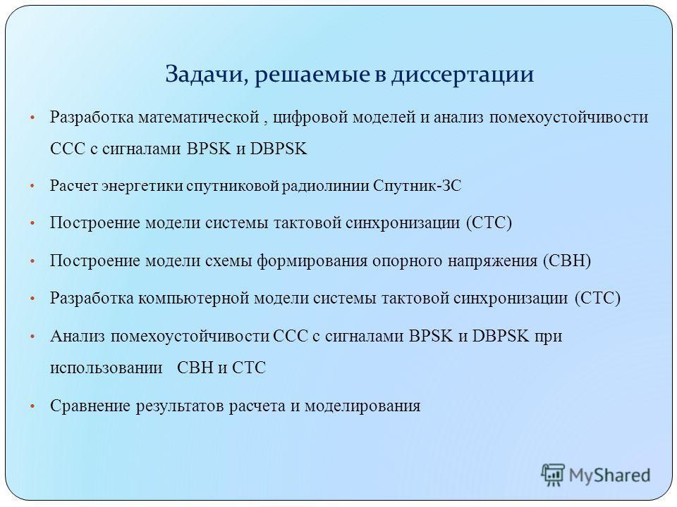 Задачи, решаемые в диссертации Разработка математической, цифровой моделей и анализ помехоустойчивости ССС с сигналами ВPSK и DВPSK Расчет энергетики спутниковой радиолинии Спутник-ЗС Построение модели системы тактовой синхронизации (СТС) Построение