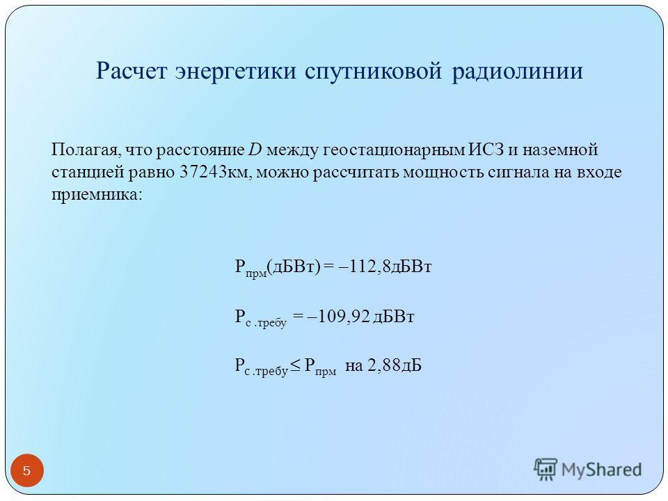 5 Полагая, что расстояние D между геостационарным ИСЗ и наземной станцией равно 37243км, можно рассчитать мощность сигнала на входе приемника: Р прм (дБВт) = –112,8дБВт Р с.требу = –109,92 дБВт Р с.требу Р прм на 2,88дБ Расчет энергетики спутниковой
