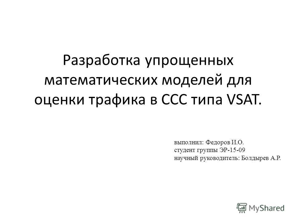 Разработка упрощенных математических моделей для оценки трафика в ССС типа VSAT. выполнил: Федоров И.О. студент группы ЭР-15-09 научный руководитель: Болдырев А.Р.