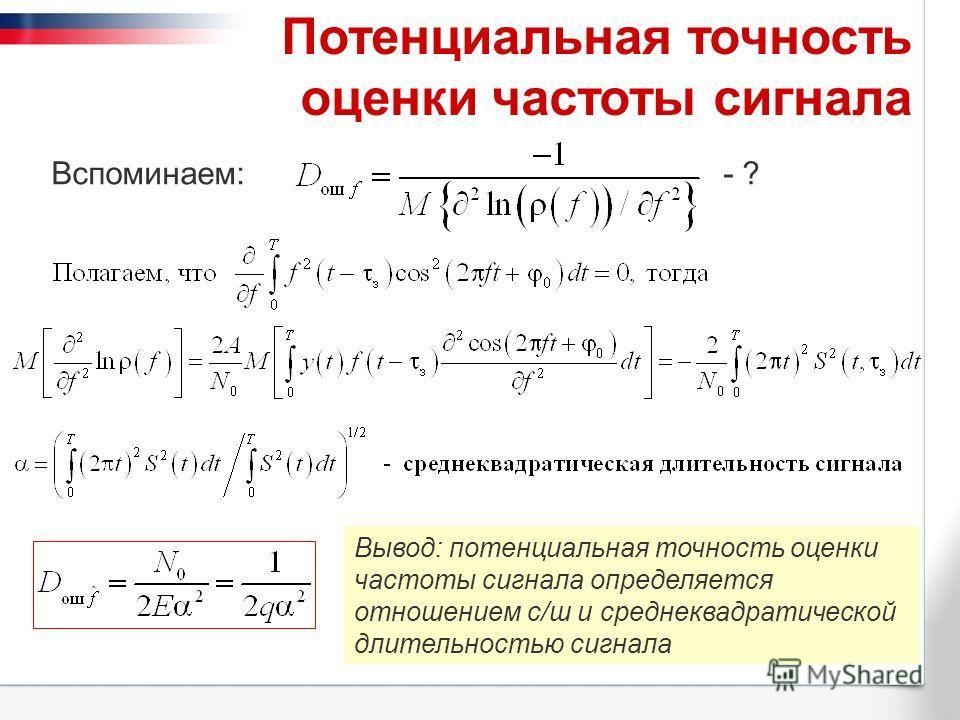 Потенциальная точность оценки частоты сигнала Вспоминаем:- ? Вывод: потенциальная точность оценки частоты сигнала определяется отношением с/ш и среднеквадратической длительностью сигнала