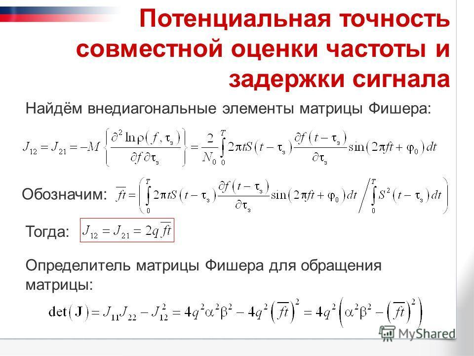 Потенциальная точность совместной оценки частоты и задержки сигнала Определитель матрицы Фишера для обращения матрицы: Обозначим: Найдём внедиагональные элементы матрицы Фишера: Тогда: