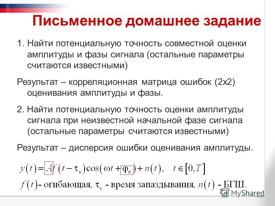 Письменное домашнее задание 1.Найти потенциальную точность совместной оценки амплитуды и фазы сигнала (остальные параметры считаются известными) Результат – корреляционная матрица ошибок (2х2) оценивания амплитуды и фазы. 2. Найти потенциальную точно