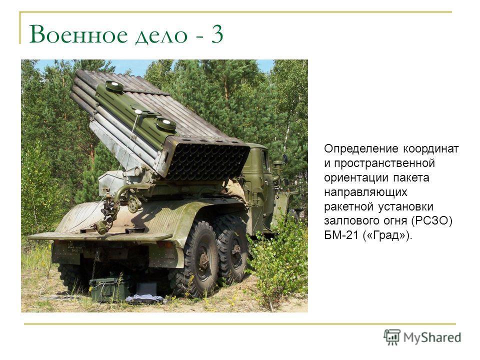 Военное дело - 3 Определение координат и пространственной ориентации пакета направляющих ракетной установки залпового огня (РСЗО) БМ-21 («Град»).