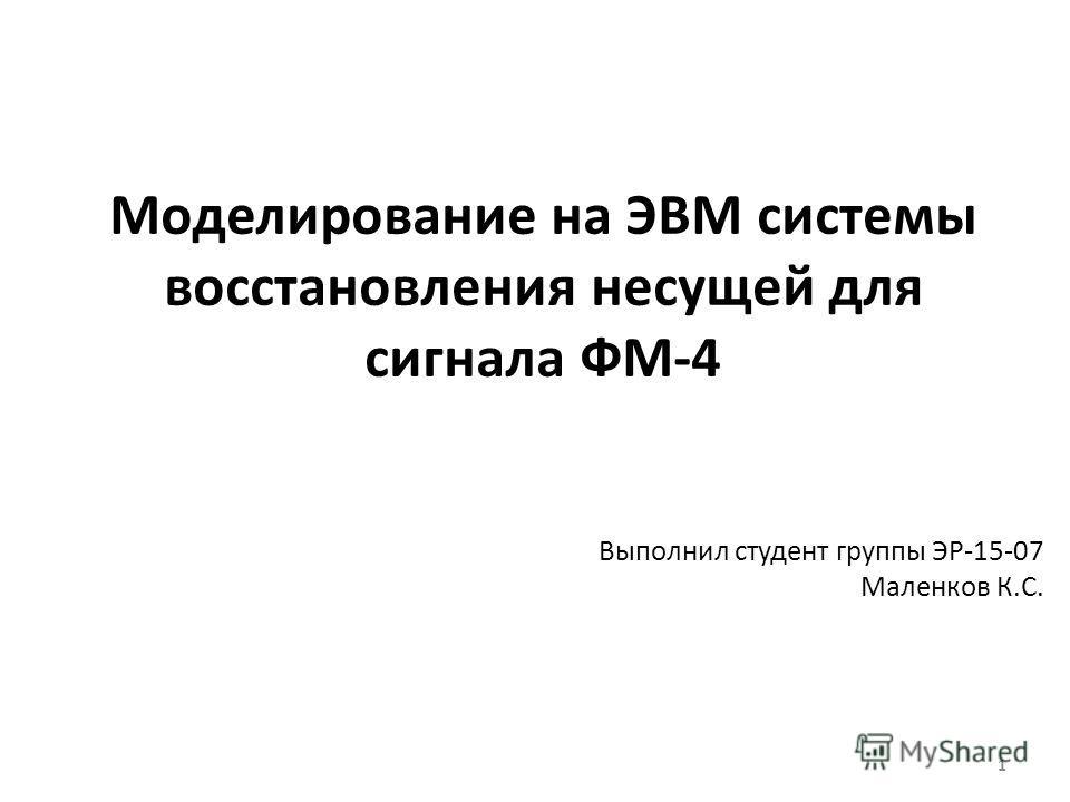 Моделирование на ЭВМ системы восстановления несущей для сигнала ФМ-4 Выполнил студент группы ЭР-15-07 Маленков К.С. 1