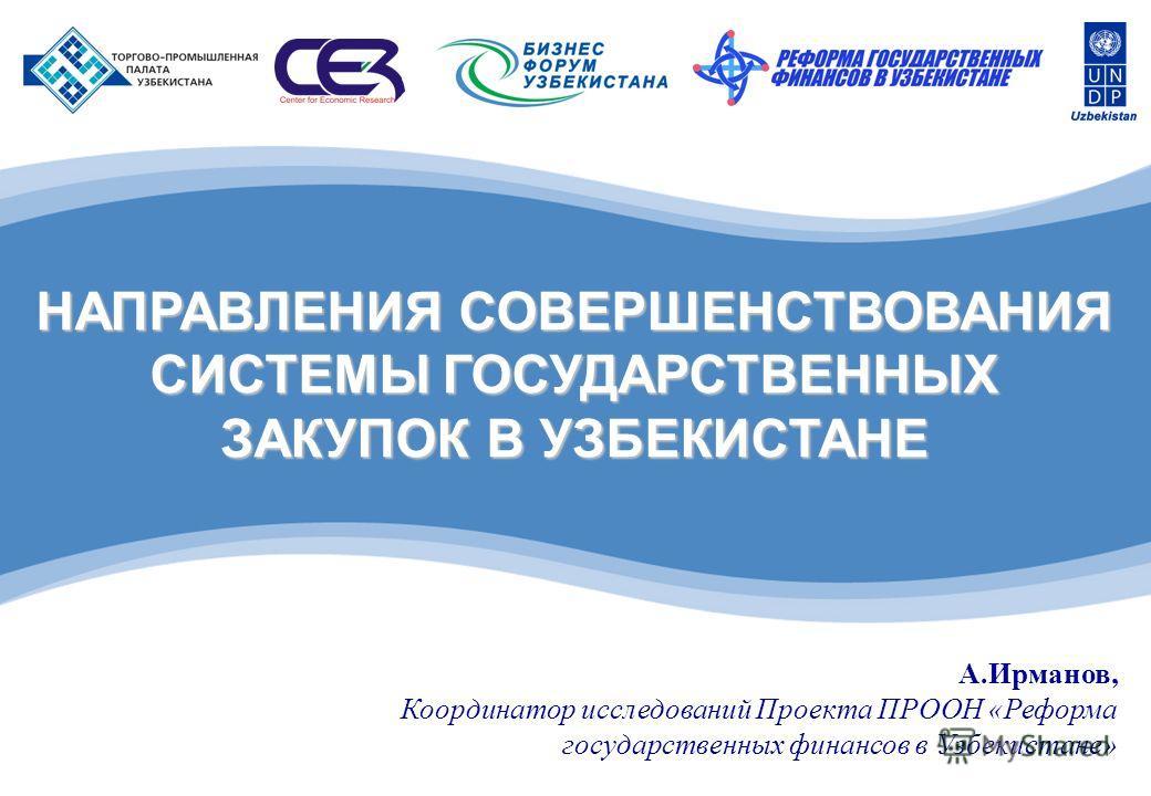 НАПРАВЛЕНИЯ СОВЕРШЕНСТВОВАНИЯ СИСТЕМЫ ГОСУДАРСТВЕННЫХ ЗАКУПОК В УЗБЕКИСТАНЕ А.Ирманов, Координатор исследований Проекта ПРООН «Реформа государственных финансов в Узбекистане»