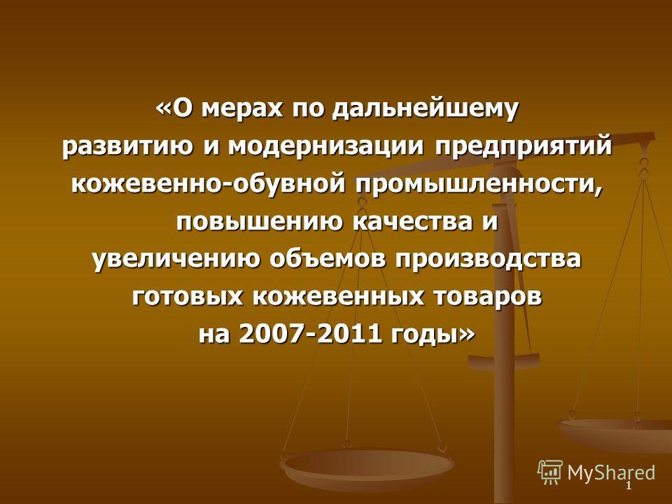 1 «О мерах по дальнейшему развитию и модернизации предприятий кожевенно-обувной промышленности, повышению качества и увеличению объемов производства готовых кожевенных товаров на 2007-2011 годы»
