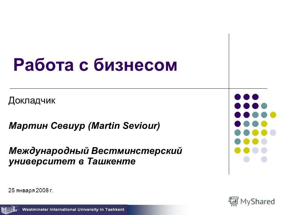 Работа с бизнесом Докладчик Мартин Севиур (Martin Seviour) Международный Вестминстерский университет в Ташкенте 25 января 2008 г.