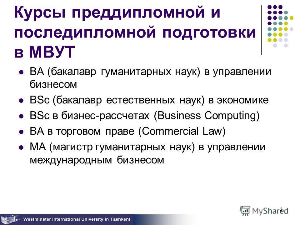 2 Курсы преддипломной и последипломной подготовки в МВУТ BA (бакалавр гуманитарных наук) в управлении бизнесом BSc (бакалавр естественных наук) в экономике BSc в бизнес-рассчетах (Business Computing) BA в торговом праве (Commercial Law) MA (магистр г