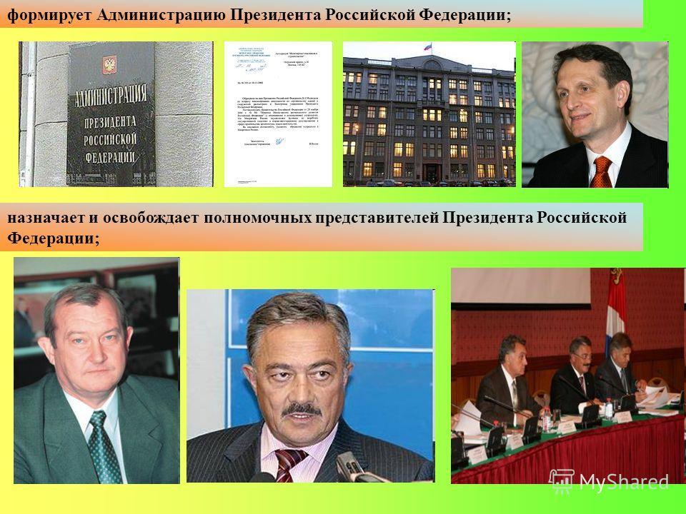 формирует Администрацию Президента Российской Федерации; назначает и освобождает полномочных представителей Президента Российской Федерации;