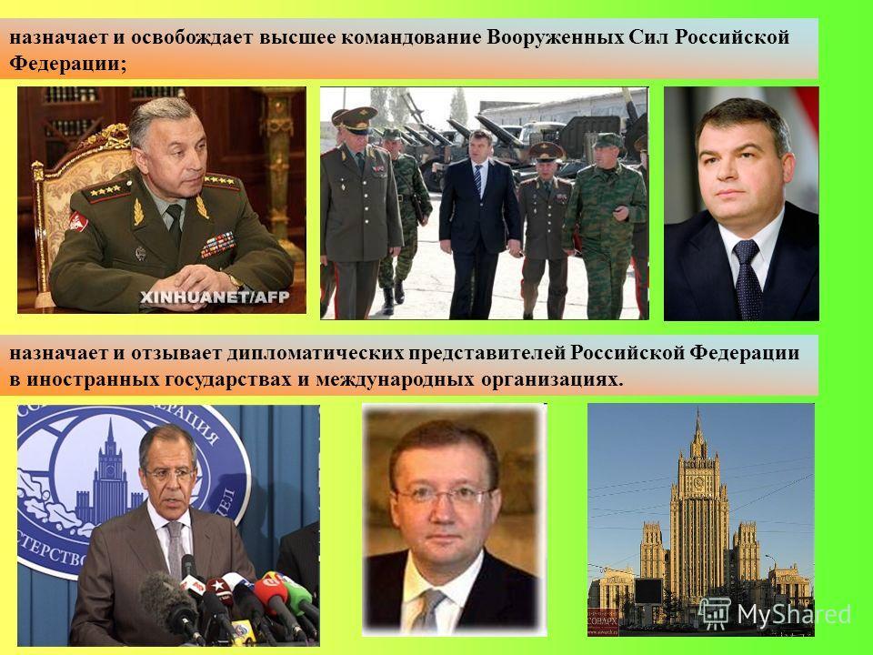 назначает и отзывает дипломатических представителей Российской Федерации в иностранных государствах и международных организациях. назначает и освобождает высшее командование Вооруженных Сил Российской Федерации;