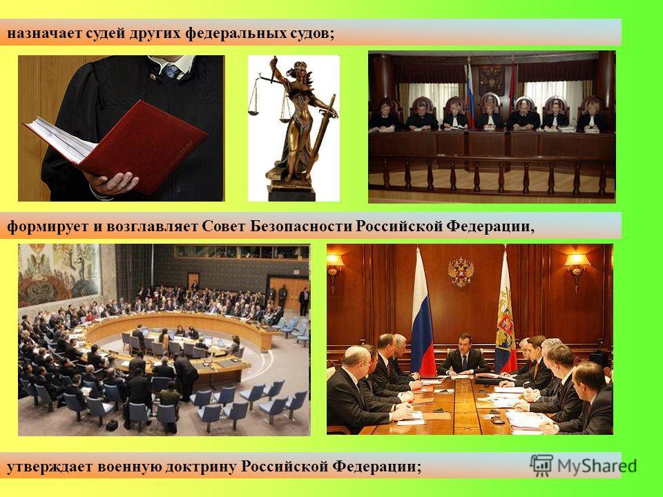 назначает судей других федеральных судов; формирует и возглавляет Совет Безопасности Российской Федерации, утверждает военную доктрину Российской Федерации;