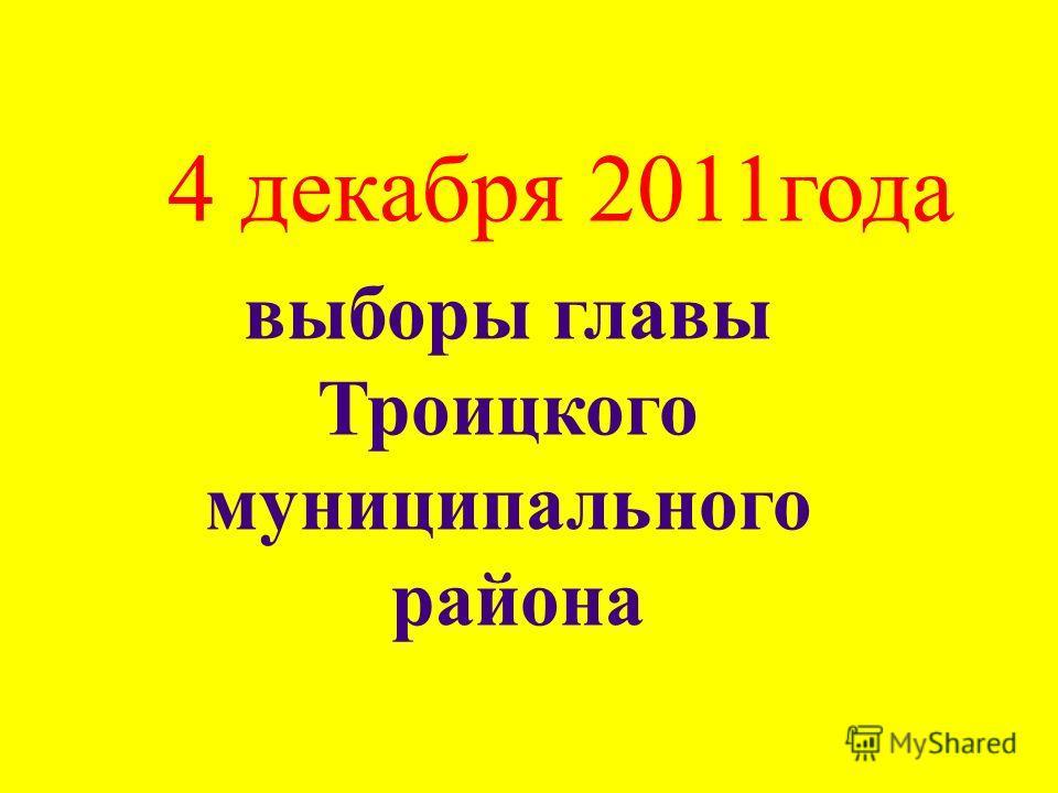4 декабря 2011 года выборы главы Троицкого муниципального района