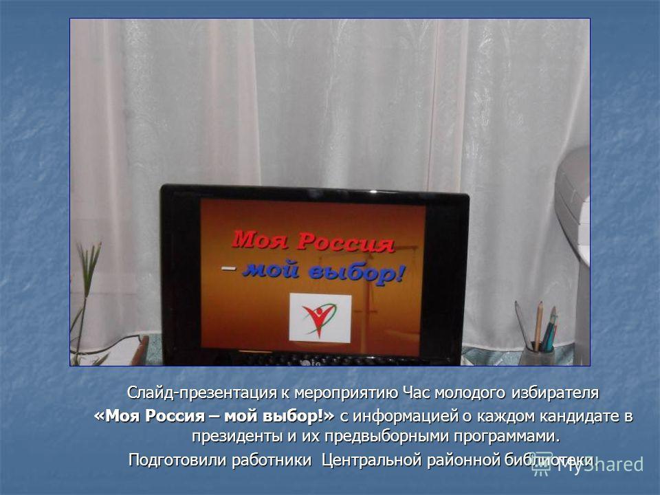 Слайд-презентация к мероприятию Час молодого избирателя «Моя Россия – мой выбор!» с информацией о каждом кандидате в президенты и их предвыборными программами. Подготовили работники Центральной районной библиотеки.