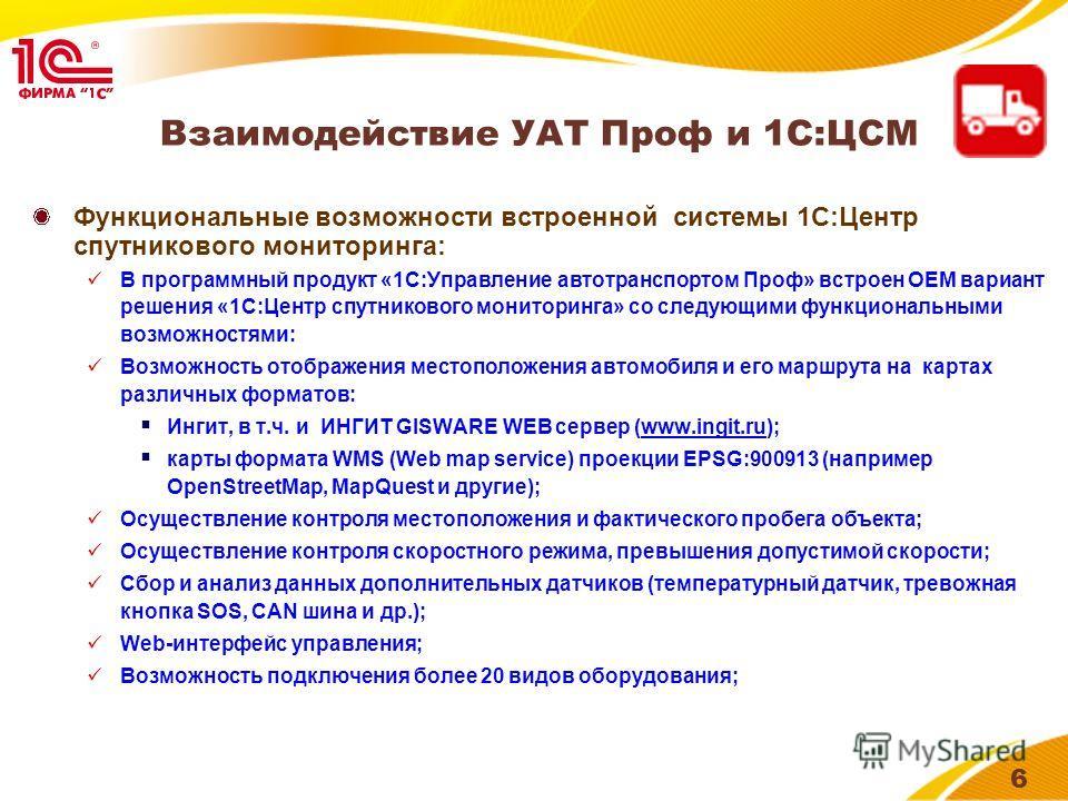 Иконка продукта 6 Взаимодействие УАТ Проф и 1С:ЦСМ Функциональные возможности встроенной системы 1С:Центр спутникового мониторинга: В программный продукт «1С:Управление автотранспортом Проф» встроен OEM вариант решения «1С:Центр спутникового монитори