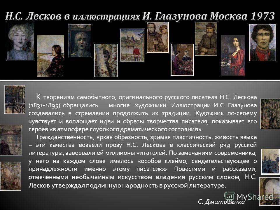 К творениям самобытного, оригинального русского писателя Н.С. Лескова (1831-1895) обращались многие художники. Иллюстрации И.С. Глазунова создавались в стремлении продолжить их традиции. Художник по-своему чувствует и воплощает идеи и образы творчест