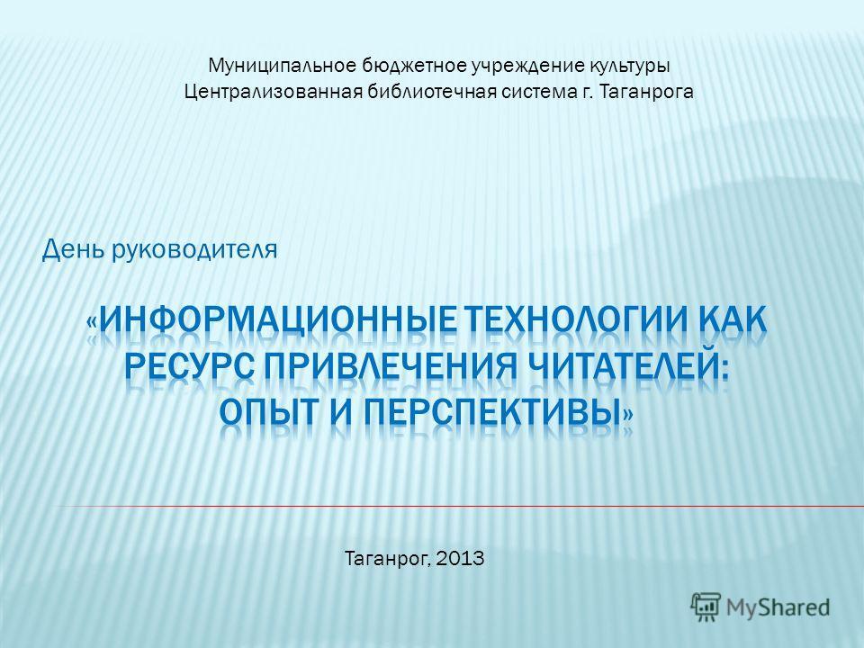 День руководителя Муниципальное бюджетное учреждение культуры Централизованная библиотечная система г. Таганрога Таганрог, 2013