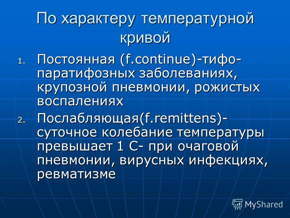 По характеру температурной кривой 1. Постоянная (f.continue)-тифо- паратифозных заболеваниях, крупозной пневмонии, рожистых воспалениях 2. Послабляющая(f.remittens)- суточное колебание температуры превышает 1 С- при очаговой пневмонии, вирусных инфек