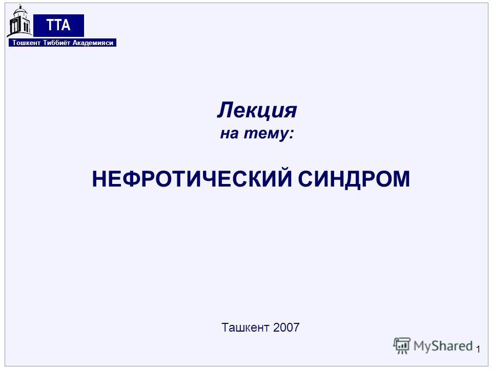 Center for Energy Studies 1 Ташкент 2007 НЕФРОТИЧЕСКИЙ СИНДРОМ Лекция на тему: Тошкент Тиббиёт Академияси