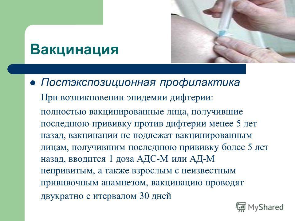 Вакцинация Постэкспозиционная профилактика При возникновении эпидемии дифтерии: полностью вакцинированные лица, получившие последнюю прививку против дифтерии менее 5 лет назад, вакцинации не подлежат вакцинированным лицам, получившим последнюю привив
