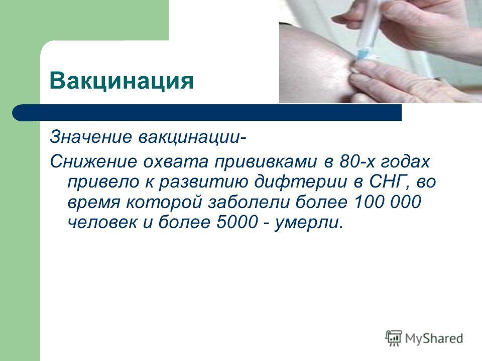 Вакцинация Значение вакцинации- Снижение охвата прививками в 80-х годах привело к развитию дифтерии в СНГ, во время которой заболели более 100 000 человек и более 5000 - умерли.