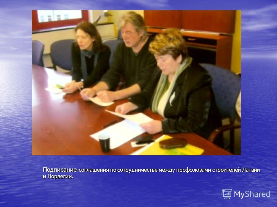 Подписание соглашения по сотрудничестве между профсоюзами строителей Латвии и Норвегии.