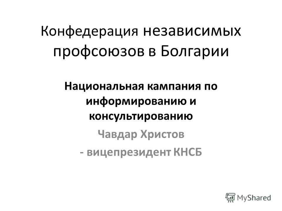 Конфедерация независимых профсоюзов в Болгарии Национальная кампания по информированию и консультированию Чавдар Христов - вицепрезидент КНСБ
