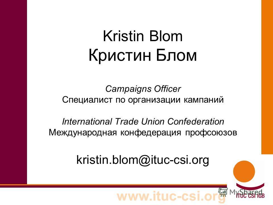www.ituc-csi.org Kristin Blom Кристин Блом Campaigns Officer Специалист по организации кампаний International Trade Union Confederation Международная конфедерация профсоюзов kristin.blom@ituc-csi.org