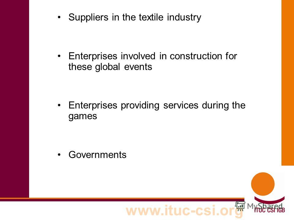 www.ituc-csi.org Suppliers in the textile industry Enterprises involved in construction for these global events Enterprises providing services during the games Governments