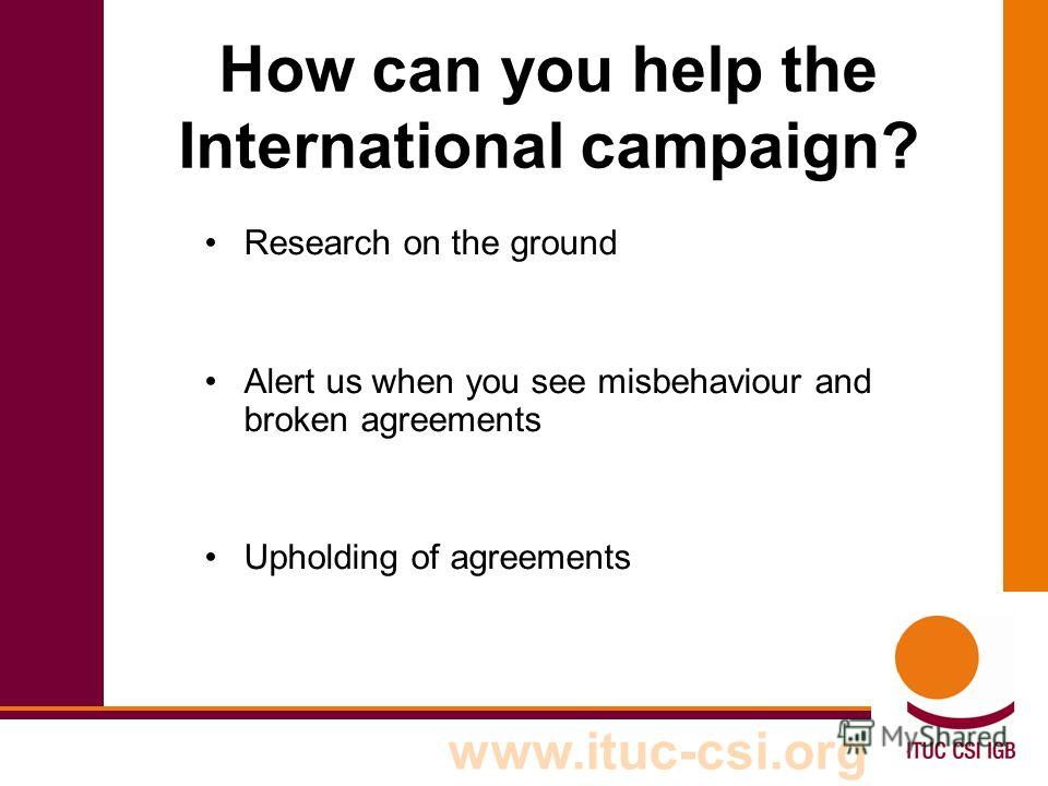 www.ituc-csi.org How can you help the International campaign? Research on the ground Alert us when you see misbehaviour and broken agreements Upholding of agreements