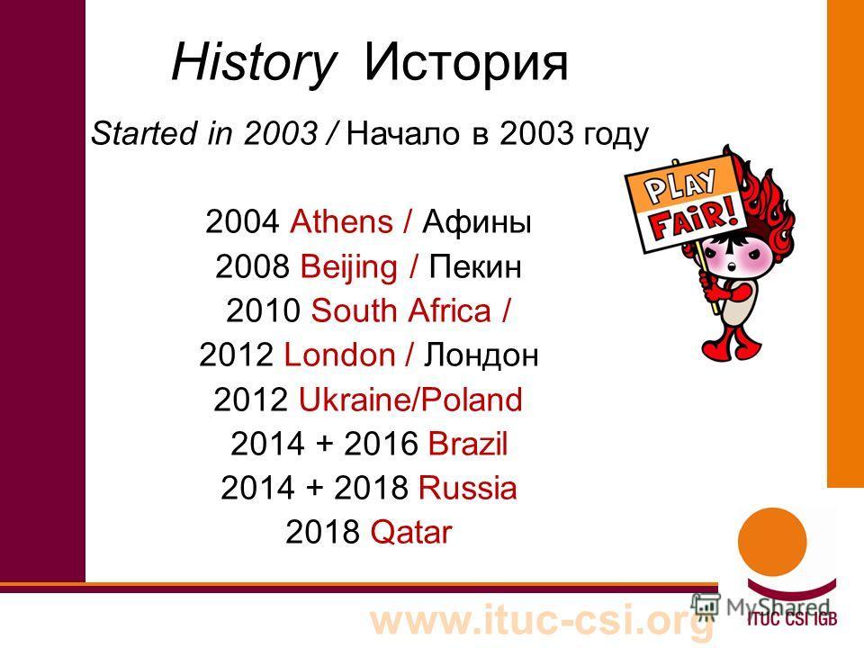 www.ituc-csi.org History История Started in 2003 / Начало в 2003 году 2004 Athens / Афины 2008 Beijing / Пекин 2010 South Africa / 2012 London / Лондон 2012 Ukraine/Poland 2014 + 2016 Brazil 2014 + 2018 Russia 2018 Qatar