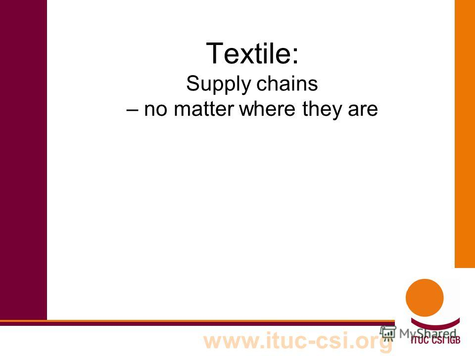 www.ituc-csi.org Textile: Supply chains – no matter where they are
