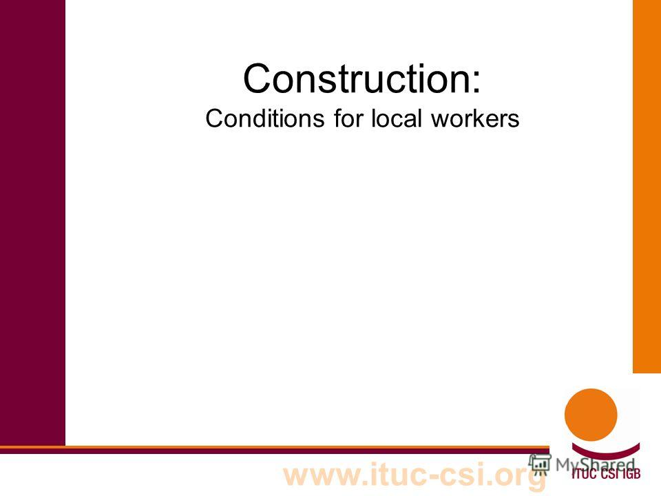 www.ituc-csi.org Construction: Conditions for local workers