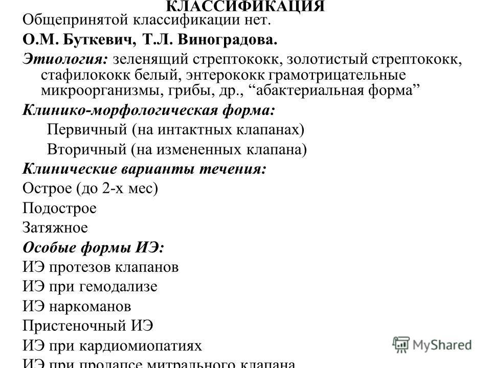 КЛАССИФИКАЦИЯ Общепринятой классификации нет. О.М. Буткевич, Т.Л. Виноградова. Этиология: зеленящий стрептококк, золотистый стрептококк, стафилококк белый, энтерококк грамотрицательные микроорганизмы, грибы, др., абактериальная форма Клинико-морфолог