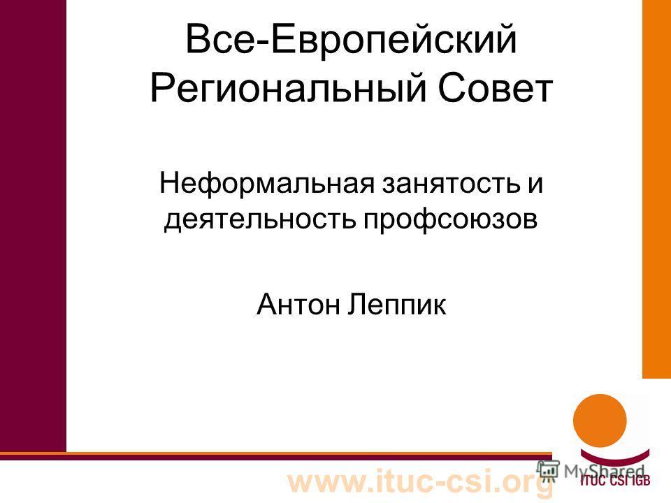 www.ituc-csi.org Все-Европейский Региональный Совет Неформальная занятость и деятельность профсоюзов Антон Леппик