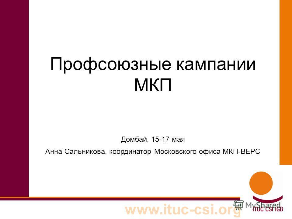 www.ituc-csi.org Профсоюзные кампании МКП Домбай, 15-17 мая Анна Сальникова, координатор Московского офиса МКП-ВЕРС