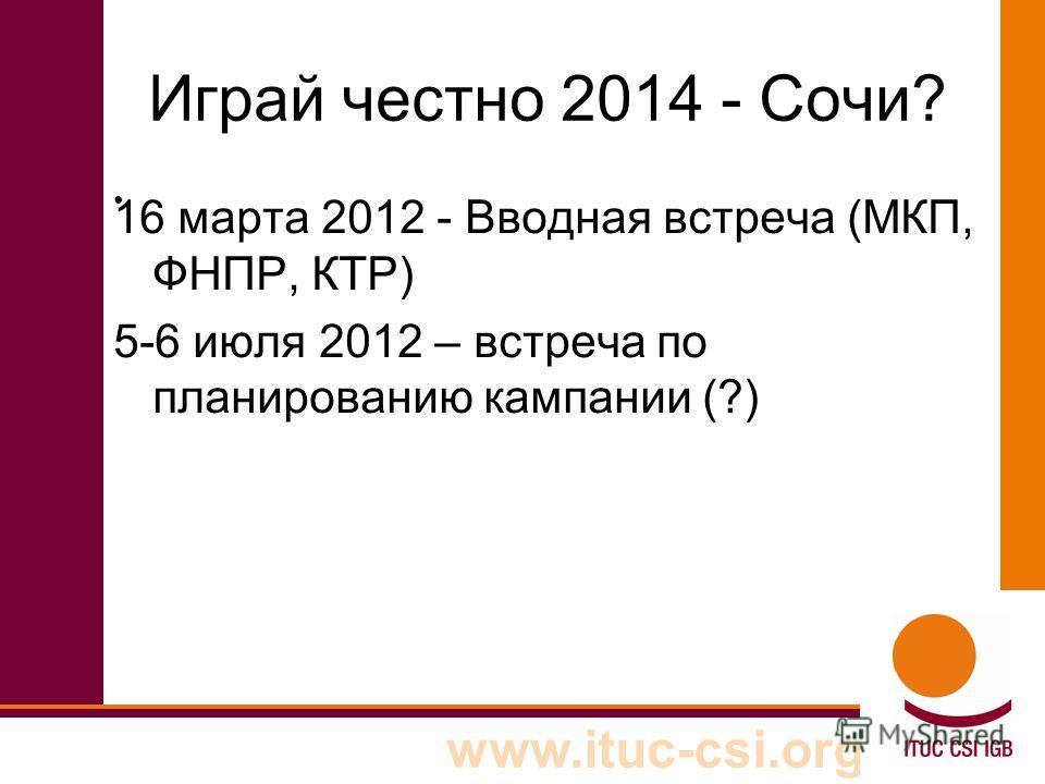 www.ituc-csi.org Играй честно 2014 - Сочи? 16 марта 2012 - Вводная встреча (МКП, ФНПР, КТР) 5-6 июля 2012 – встреча по планированию кампании (?)