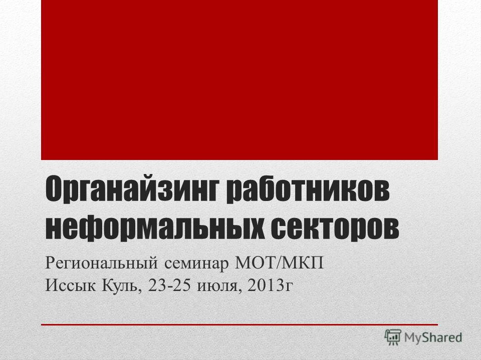 Органайзинг работников неформальных секторов Региональный семинар МОТ/МКП Иссык Куль, 23-25 июля, 2013г
