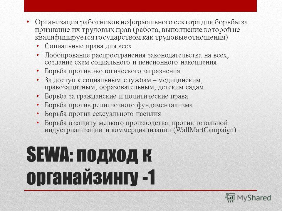 SEWA: подход к органайзингу -1 Организация работников неформального сектора для борьбы за признание их трудовых прав (работа, выполнение которой не квалифицируется государством как трудовые отношения) Социальные права для всех Лоббирование распростра