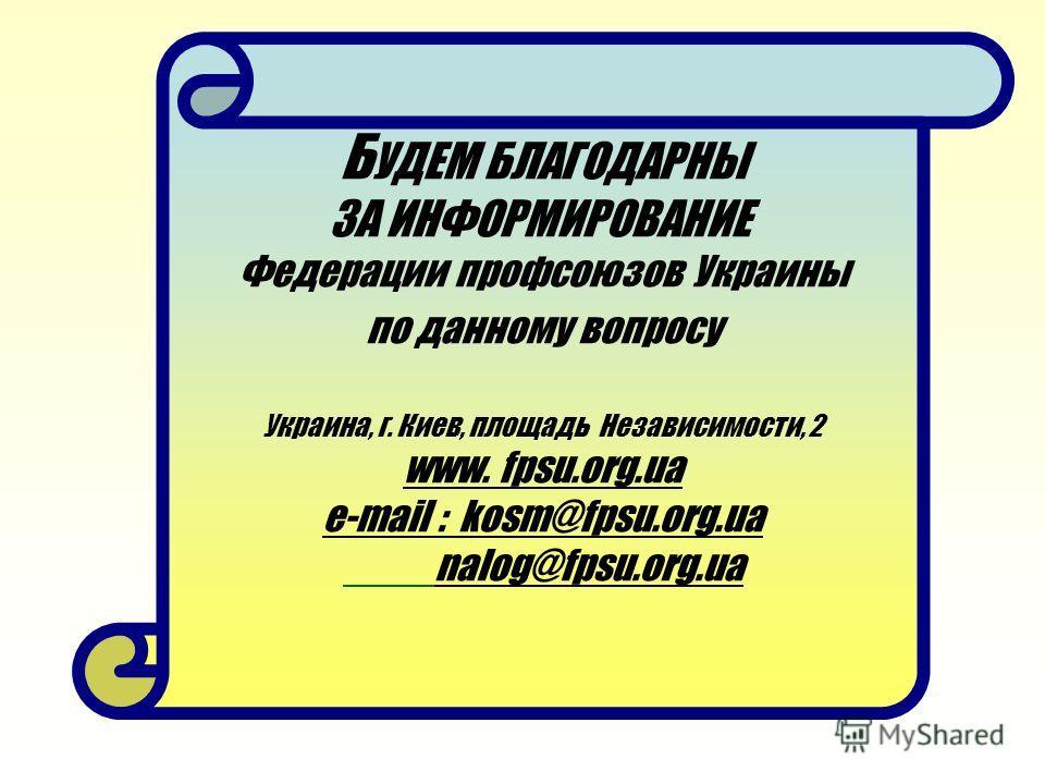 Б УДЕМ БЛАГОДАРНЫ ЗА ИНФОРМИРОВАНИЕ Федерации профсоюзов Украины по данному вопросу Украина, г. Киев, площадь Независимости, 2 www. fpsu.org.ua e-mail : kosm@fpsu.org.ua nalog@fpsu.org.ua